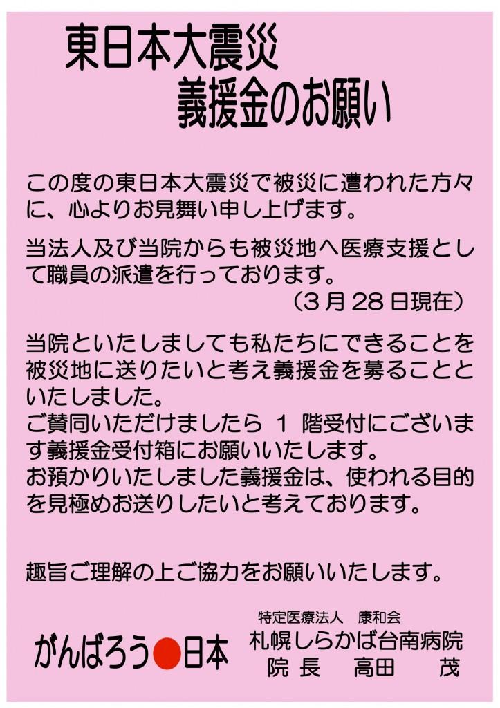 この度の東日本大震災で被災に遭われた方々 に、心よりお見舞い申し上げます。 当法人及び当院からも被災地へ医療支援とし て職員の派遣を行っております。 (3 月 28 日現在) 当院といたしましても私たちにできることを 被災地に送りたいと考え義援金を募ることと いたしました。 ご賛同いただけましたら 1 階受付にございま す義援金受付箱にお願いいたします。 お預かりいたしました義援金は、使われる目的 を見極めお送りしたいと考えております。 趣旨ご理解の上ご協力をお願いいたします。